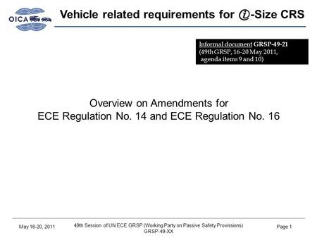 49th Session of UN ECE GRSP (Working Party on Passive Safety Provissions) GRSP-49-XX May 16-20, 2011Page 1 Vehicle related requirements for -Size CRS Overview.