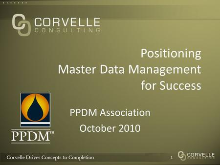 Corvelle Drives Concepts to Completion Positioning Master Data Management for Success PPDM Association October 2010 1.