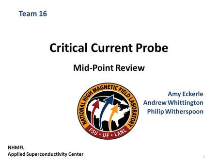 Critical Current Probe Mid-Point Review Amy Eckerle Andrew Whittington Philip Witherspoon Team 16 NHMFL Applied Superconductivity Center 1.