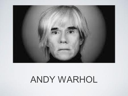 ANDY WARHOL. EARLY YEARS Andy Warhol was born in Pittsburgh, Pennsylvania in 1928. As a child Warhol, was often sick, or thought he was sick, so he spent.