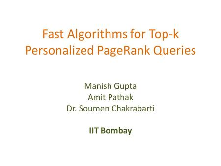 Fast Algorithms for Top-k Personalized PageRank Queries Manish Gupta Amit Pathak Dr. Soumen Chakrabarti IIT Bombay.