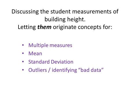 Discussing the student measurements of building height. Letting them originate concepts for: Multiple measures Mean Standard Deviation Outliers / identifying.