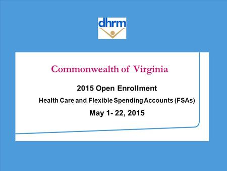 Commonwealth of Virginia 2015 Open Enrollment Health Care and Flexible Spending Accounts (FSAs) May 1- 22, 2015.
