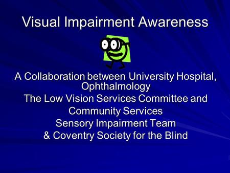 Visual Impairment Awareness A Collaboration between University Hospital, Ophthalmology The Low Vision Services Committee and Community Services Sensory.