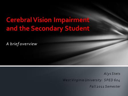 A brief overview Cerebral Vision Impairment and the Secondary Student Alys Stets West Virginia University: SPED 604 Fall 2011 Semester.