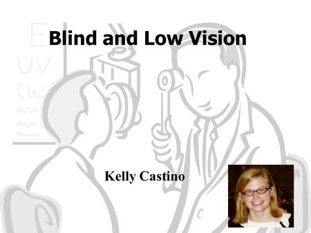 Blind and Low Vision Kelly Castino. Stimulation of Being Visually Impaired  c&feature=related How would you describe.