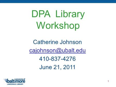 1 DPA Library Workshop Catherine Johnson 410-837-4276 June 21, 2011.