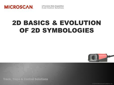 Track, Trace & Control Solutions © 2010 Microscan Systems, Inc. 2D BASICS & EVOLUTION OF 2D SYMBOLOGIES.