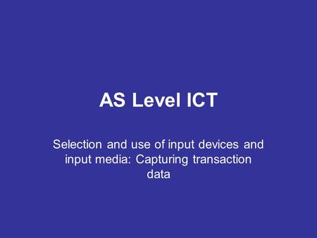 AS Level ICT Selection and use of input devices and input media: Capturing transaction data.