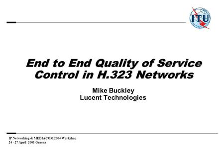 IP Networking & MEDIACOM 2004 Workshop 24 - 27 April 2001 Geneva End to End Quality of Service Control in H.323 Networks End to End Quality of Service.