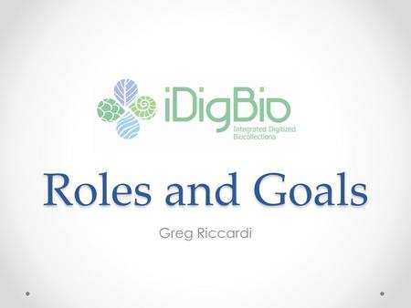 Roles and Goals Greg Riccardi. iDigBio People University of Florida o Larry Page, Jose Fortes, Pamela Soltis, Bruce McFadden, Renato Figueiredo, Reed.
