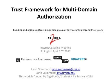Trust Framework for Multi-Domain Authorization Internet2 Spring Meeting Arlington April 25 th 2012 Leon Gommans: