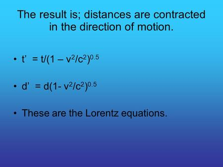 The result is; distances are contracted in the direction of motion. t' = t/(1 – v 2 /c 2 ) 0.5 d' = d(1- v 2 /c 2 ) 0.5 These are the Lorentz equations.