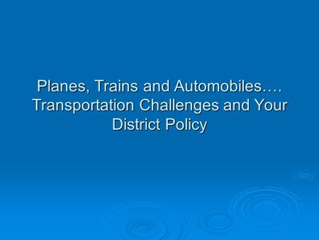 Planes, Trains and Automobiles…. Transportation Challenges and Your District Policy.
