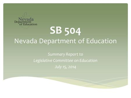 SB 504 Nevada Department of Education Summary Report to Legislative Committee on Education July 15, 2014.