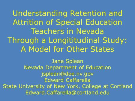 Understanding Retention and Attrition of Special Education Teachers in Nevada Through a Longititudinal Study: A Model for Other States Jane Splean Nevada.