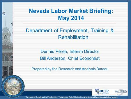 The Nevada Department of Employment, Training and Rehabilitation is a proactive workforce & rehabilitation agency Nevada Labor Market Briefing: May 2014.