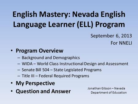 English Mastery: Nevada English Language Learner (ELL) Program September 6, 2013 For NNELI Program Overview – Background and Demographics – WIDA – World.