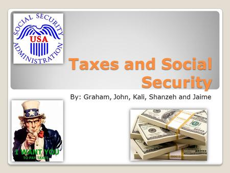 Taxes and Social Security By: Graham, John, Kali, Shanzeh and Jaime.