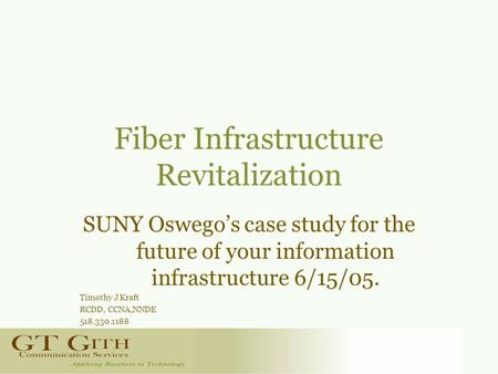 Fiber Infrastructure Revitalization SUNY Oswego's case study for the future of your information infrastructure 6/15/05. Timothy J Kraft RCDD, CCNA,NNDE.
