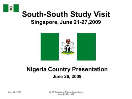 June 26, 2009SS-SV Singapore: Nigeria Presentation June 21-27, 2009 South-South Study Visit Singapore, June 21-27,2009 Nigeria Country Presentation June.
