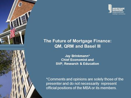 The Future of Mortgage Finance: QM, QRM and Basel III Jay Brinkmann* Chief Economist and SVP, Research & Education *Comments and opinions are solely those.