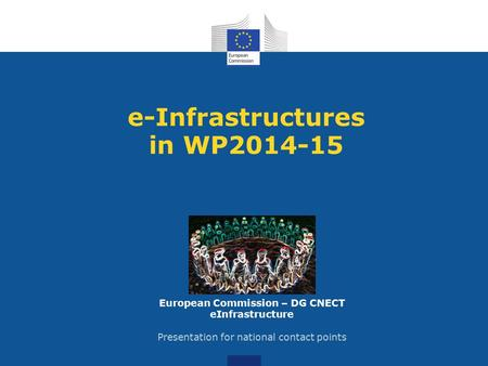 E-Infrastructures in WP2014-15 European Commission – DG CNECT eInfrastructure Presentation for national contact points.