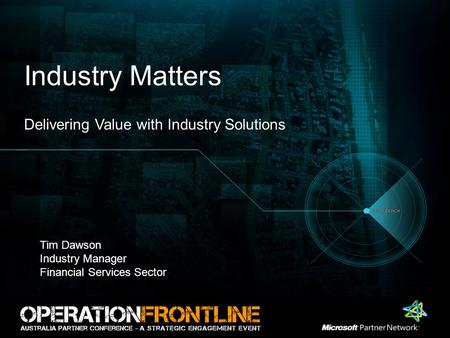 Industry Matters Delivering Value with Industry Solutions Tim Dawson Industry Manager Financial Services Sector.