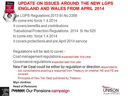 UPDATE ON ISSUES AROUND THE NEW LGPS ENGLAND AND WALES FROM APRIL 2014 The LGPS Regulations 2013 SI No 2356 To come into force 1.4.2014 It covers benefits.