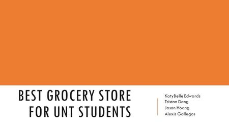 BEST GROCERY STORE FOR UNT STUDENTS KatyBelle Edwards Tristan Dang Jason Hoang Alexis Gallegos.