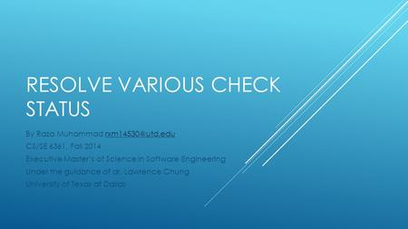 RESOLVE VARIOUS CHECK STATUS By Raza Muhammad CS/SE 6361, Fall 2014 Executive Master's of Science in Software Engineering.