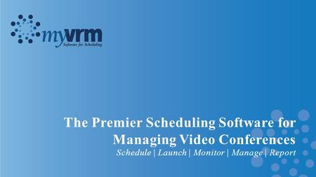 The Premier Scheduling Software for Managing Video Conferences Schedule | Launch | Monitor | Manage | Report.