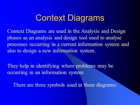 Context Diagrams There are three symbols used in these diagrams: Context Diagrams are used in the Analysis and Design phases as an analysis and design.