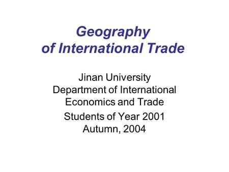 Geography <strong>of</strong> International Trade Jinan University Department <strong>of</strong> International Economics and Trade Students <strong>of</strong> Year 2001 Autumn, 2004.