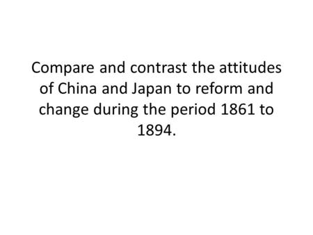 Compare and contrast the attitudes of China and Japan to reform and change during the period 1861 to 1894.