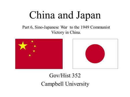 China and Japan Gov/Hist 352 Campbell University Part 6, Sino-Japanese War to the 1949 Communist Victory in China.