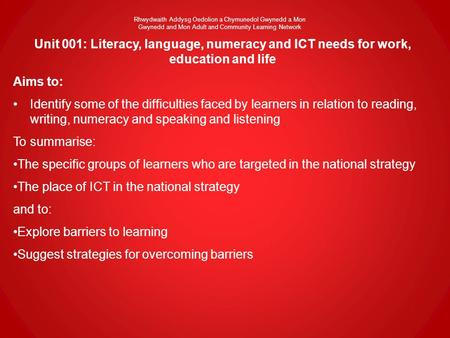 Unit 001: Literacy, language, numeracy and ICT needs for work, education and life Aims to: Identify some of the difficulties faced by learners in relation.