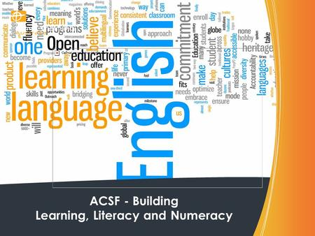 ACSF - Building Learning, Literacy and Numeracy. ACSF – What is it? The Australian Core Skills Framework (ACSF) provides a detailed picture of real life.