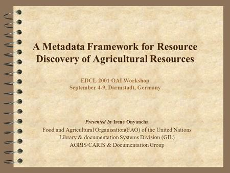 A Metadata Framework for Resource Discovery of Agricultural Resources EDCL 2001 OAI Workshop September 4-9, Darmstadt, Germany Presented by Irene Onyancha.