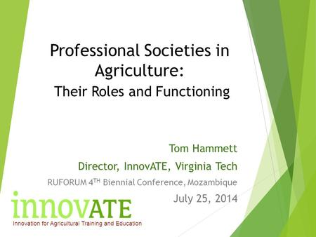 Professional Societies in Agriculture: Their Roles and Functioning Tom Hammett Director, InnovATE, Virginia Tech RUFORUM 4 TH Biennial Conference, Mozambique.