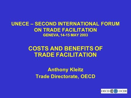 1 UNECE – SECOND INTERNATIONAL FORUM ON TRADE FACILITATION GENEVA, 14-15 MAY 2003 COSTS AND BENEFITS OF TRADE FACILITATION Anthony Kleitz Trade Directorate,