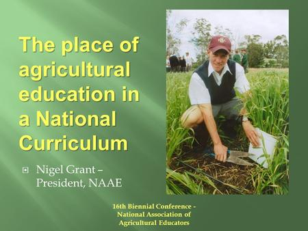 The place of agricultural education in a National Curriculum  Nigel Grant – President, NAAE 16th Biennial Conference - National Association of Agricultural.