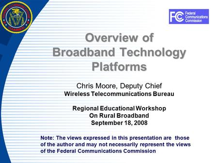 Overview of Broadband Technology Platforms Chris Moore, Deputy Chief Wireless Telecommunications Bureau Regional Educational Workshop On Rural Broadband.
