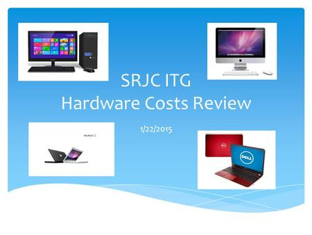 SRJC ITG Hardware Costs Review 1/22/2015. Computing Success Provide faculty and staff with the needed computing requirements to enable student success.