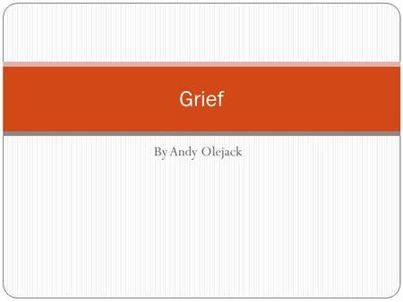 By Andy Olejack Grief. What is Grief? Grief is intense emotional suffering caused by a loss, disaster, or misfortune.