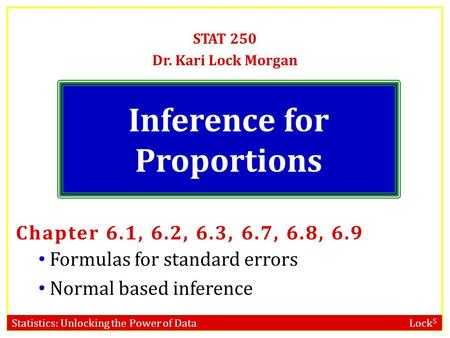 Statistics: Unlocking the Power of Data Lock 5 Inference for Proportions STAT 250 Dr. Kari Lock Morgan Chapter 6.1, 6.2, 6.3, 6.7, 6.8, 6.9 Formulas for.