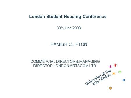 London Student Housing Conference 30 th June 2008 HAMISH CLIFTON COMMERCIAL DIRECTOR & MANAGING DIRECTOR LONDON ARTSCOM LTD.
