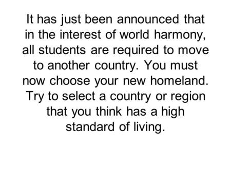 It has just been announced that in the interest of world harmony, all students are required to move to another country. You must now choose your new homeland.