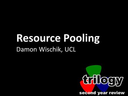 Second year review Resource Pooling Damon Wischik, UCL.