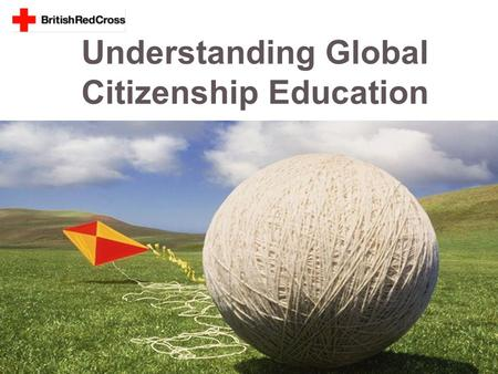 Understanding Global Citizenship Education. Session Objectives > To identify the knowledge, skills and attitudes necessary for global citizenship. > To.